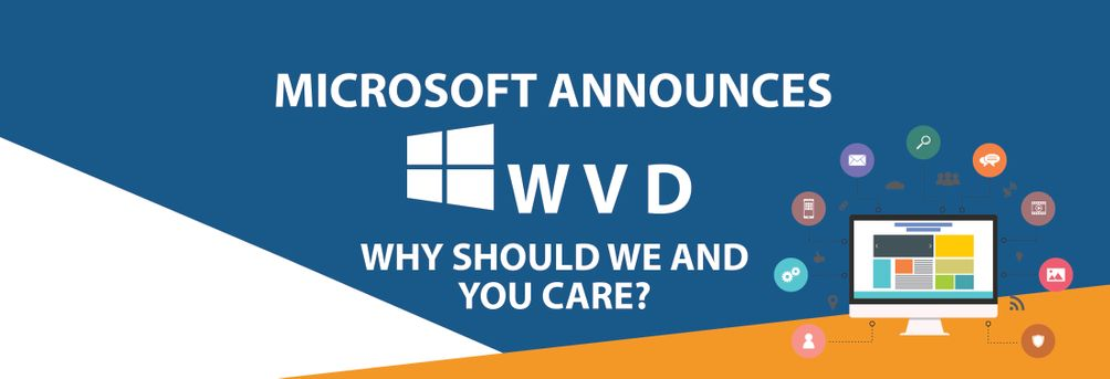 MICROSOFT ANNOUNCES WINDOWS VIRTUAL DESKTOP (WVD): WHY SHOULD WE AND YOU CARE?